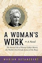 A woman's work : the storied life of pioneer Esther Morris, the world's first female justice of the peace