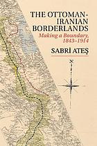 The Ottoman-Iranian borderlands : making a boundary, 1843-1914