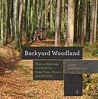 Backyard woodland : how to maintain and sustain your trees, water, and wildlife