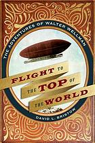 Flight to the top of the world : the adventures of Walter Wellman