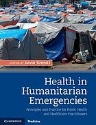 Health in humanitarian emergencies : principles and practice for public health and healthcare practitioners