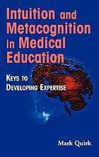 Intuition and metacognition in medical education : keys to developing expertise