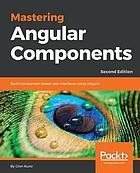 Mastering Angular components : build component-based user interfaces using Angular