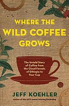 Where the wild coffee grows : the untold story of coffee from the cloud forests of Ethiopia to your cup