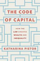 The code of capital : how the law creates wealth and inequality