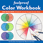 FOOLPROOF COLOR WORKBOOK : learn, practice, master - a hands on journey through the color wheel.