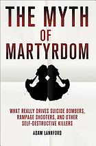 The myth of martyrdom : what really drives suicide bombers, rampage shooters, and other self-destructive killers