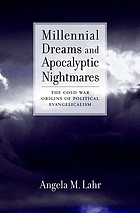 Millennial Dreams and Apocalyptic Nightmares : the Cold War Origins of Political Evangelicalism.