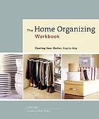 The home organizing workbook : clearing your clutter, step-by-step