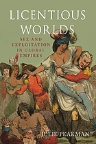 Licentious Worlds : Sex and Exploitation in Global Empires.