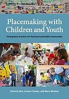 Placemaking with children and youth : participatory practices for planning sustainable communities