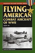 Flying American combat aircraft of World War II : 1939-1945