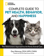 National Geographic complete guide to pet health, behavior, and happiness : the veterinarian's approach to at-home animal care