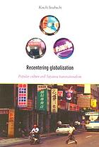 Recentering globalization : popular culture and Japanese transnationalism