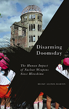 Disarming doomsday : the human impact of nuclear weapons since Hiroshima