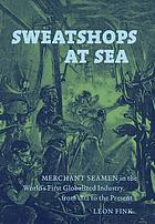 Sweatshops at sea : merchant seamen in the world's first globalized industry, from 1812 to the present