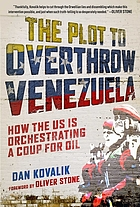 The plot to overthrow Venezuela : how the US is orchestrating a coup for oil