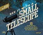 See it with a small telescope : 101 cosmic wonders including planets, moons, comets, galaxies, nebulae, star clusters, and more