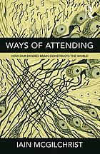Ways of attending : how our divided brain constructs the world