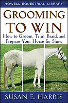 Grooming to win : how to groom, trim, braid, and prepare your horse for show