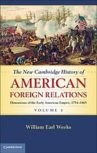 The new Cambridge history of American foreign relations. 1, Dimensions of the early American empire : 1754-1865