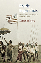 Prairie imperialists : the Indian Country origins of American empire