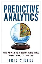 Predictive analytics : the power to predict who will click, buy, lie, or die