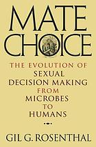 Mate choice : the evolution of sexualdecision making from microbes to humans
