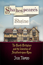 Shakespeare's shrine : the Bard's birthplace and the invention of Stratford-upon-Avon