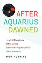 After Aquarius dawned : how the revolutions of the sixties became the popular culture of the seventies