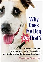 Why does my dog do that? : understand and improve your dog's behaviour and build a friendship based on trust