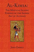 Al-Kimia : the mystical Islamic essence of the sacred art of alchemy