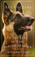 In the line of fire : daring stories of man's best hero