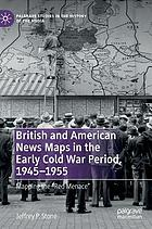 British and American news maps in the early Cold War period, 1945--1955 : mapping the