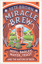 Miracle brew : hops, barley, water, yeast and the nature of beer