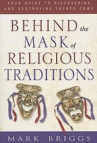Behind the mask of religious traditions : your guide to discovering and destroying sacred cows