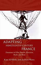 Adapting nineteenth-century France : literature in film, theatre, television, radio and print