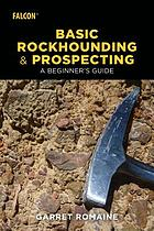 Basic rockhounding and prospecting : a beginner's guide
