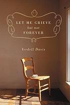 Let me grieve but not forever : a journey out of the darkness of loss