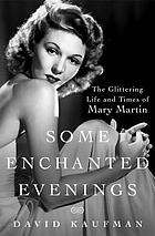 Some enchanted evenings : the glittering life and times of Mary Martin