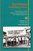 Our history is still being written : the story of three Chinese-Cuban generals in the Cuban Revolution
