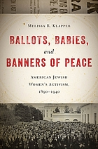 Ballots, babies, and banners of peace. American Jewish women's activism, 1890-1940.