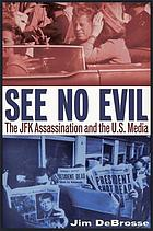 See No Evil : the JFK Assassination and the U.S. Media.