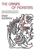 The origins of monsters : image and cognition in the first age of mechanical reproduction