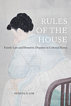 Rules of the house : family law and domestic disputes in colonial Korea