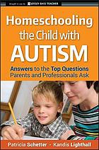 Homeschooling the child with autism answers to the top questions parents and professionals ask