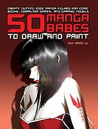 50 manga babes to draw and paint : creating cutting-edge manga figures for comic books, computer games, and graphic novels