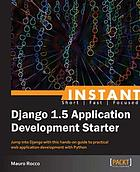 Instant Django 1.5 application development starter : jump into Django with this hands-on guide to practical web application development with Python
