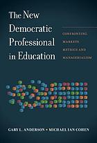 The new democratic professional in education : confronting markets, metrics, and managerialism