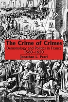 The crime of crimes : demonology and politics in France, 1560-1620